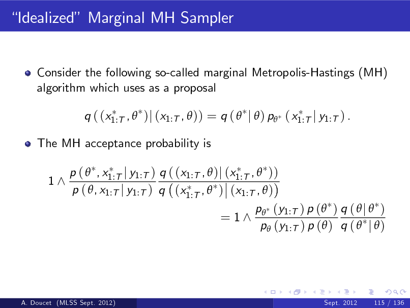 Slide: Idealized Marginal MH Sampler  Consider the following so-called marginal Metropolis-Hastings (MH) algorithm which uses as a proposal q ( (x1:T ,  )j (x1:T ,  )) = q (  j  ) p ( x1:T j y1:T ) . The MH acceptance probability is 1^ p (  , x1:T j y1:T ) q ( (x1:T ,  )j (x1:T ,  )) p ( , x1:T j y1:T ) q (x1:T ,  ) (x1:T ,  )  = 1^  p (y1:T ) p ( ) q (  j  ) p (y1:T ) p ( ) q (  j  )  A. Doucet (MLSS Sept. 2012)  Sept. 2012  115 / 136