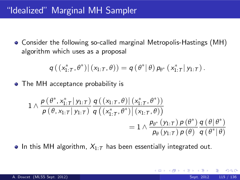 Slide: Idealized Marginal MH Sampler  Consider the following so-called marginal Metropolis-Hastings (MH) algorithm which uses as a proposal q ( (x1:T ,  )j (x1:T ,  )) = q (  j  ) p ( x1:T j y1:T ) . The MH acceptance probability is 1^ p (  , x1:T j y1:T ) q ( (x1:T ,  )j (x1:T ,  )) p ( , x1:T j y1:T ) q (x1:T ,  ) (x1:T ,  )  = 1^  p (y1:T ) p ( ) q (  j  ) p (y1:T ) p ( ) q (  j  )  In this MH algorithm, X1:T has been essentially integrated out.  A. Doucet (MLSS Sept. 2012)  Sept. 2012  115 / 136