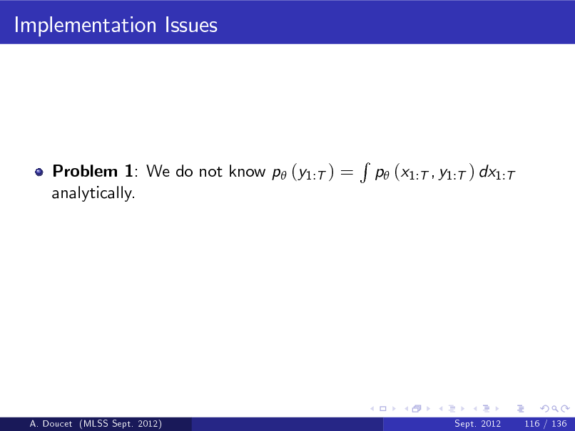 Slide: Implementation Issues  Problem 1: We do not know p (y1:T ) = analytically.  R  p (x1:T , y1:T ) dx1:T  A. Doucet (MLSS Sept. 2012)  Sept. 2012  116 / 136