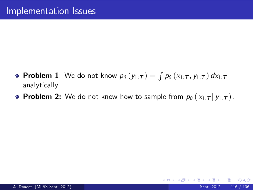Slide: Implementation Issues  Problem 1: We do not know p (y1:T ) = analytically.  Problem 2: We do not know how to sample from p ( x1:T j y1:T ) .  R  p (x1:T , y1:T ) dx1:T  A. Doucet (MLSS Sept. 2012)  Sept. 2012  116 / 136