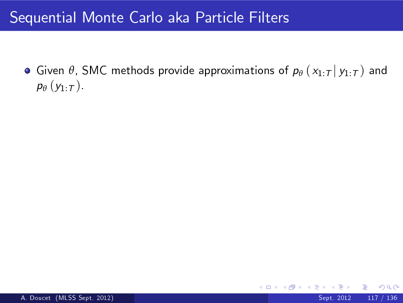 Slide: Sequential Monte Carlo aka Particle Filters Given , SMC methods provide approximations of p ( x1:T j y1:T ) and p (y1:T ).  A. Doucet (MLSS Sept. 2012)  Sept. 2012  117 / 136