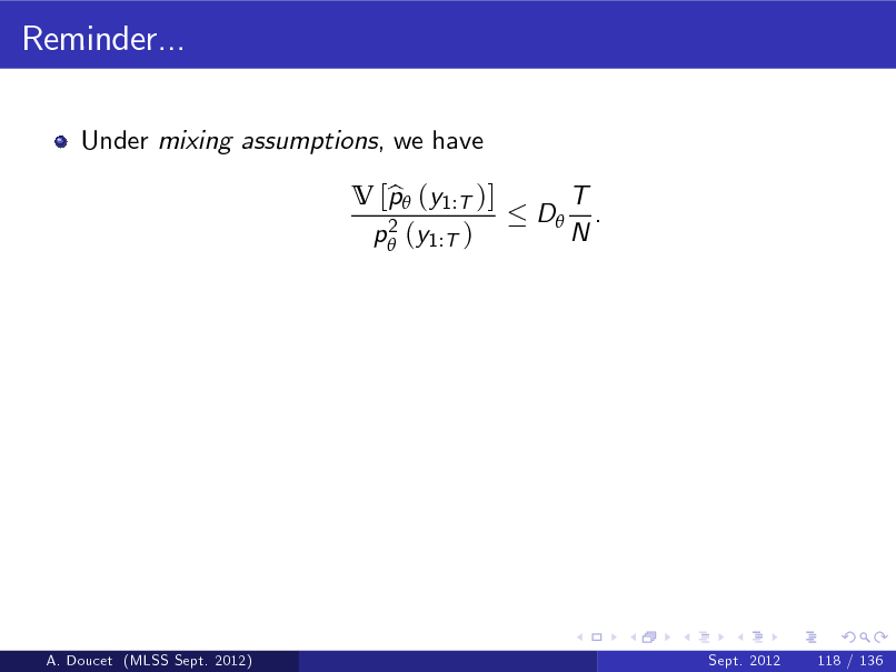 Slide: Reminder... Under mixing assumptions, we have V [p (y1:T )] b 2 p (y1:T ) D T . N  A. Doucet (MLSS Sept. 2012)  Sept. 2012  118 / 136