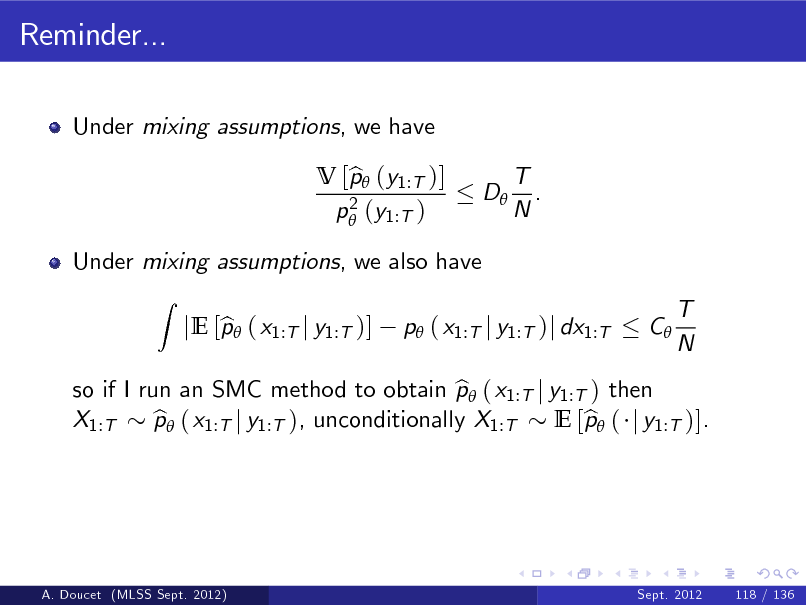 Slide: Reminder... Under mixing assumptions, we have V [p (y1:T )] b 2 p (y1:T ) D T . N  Under mixing assumptions, we also have Z  so if I run an SMC method to obtain p ( x1:T j y1:T ) then b X1:T p ( x1:T j y1:T ), unconditionally X1:T b E [p ( j y1:T )]. b  b jE [p ( x1:T j y1:T )]  p ( x1:T j y1:T )j dx1:T  C  T N  A. Doucet (MLSS Sept. 2012)  Sept. 2012  118 / 136