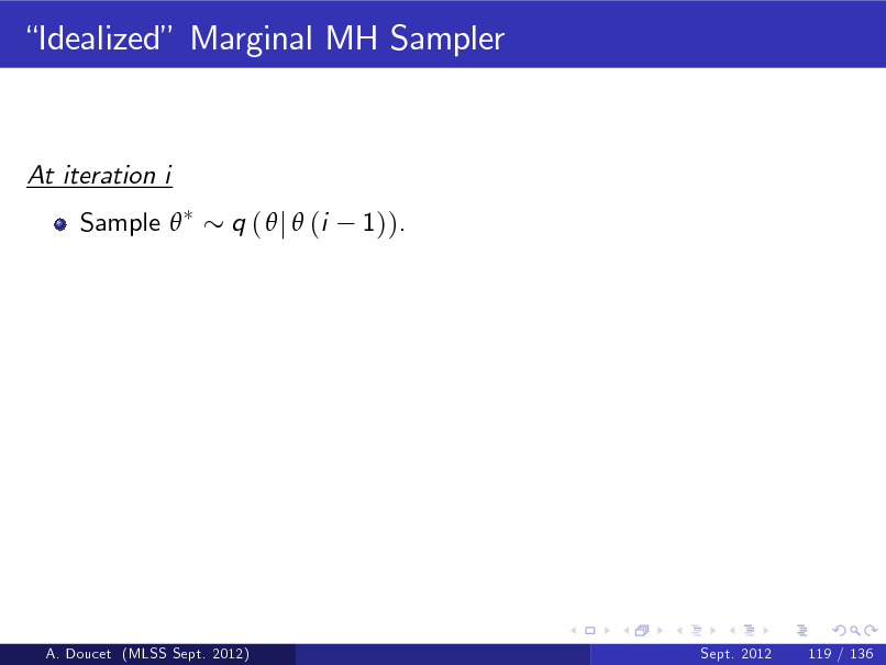 Slide: Idealized Marginal MH Sampler  At iteration i Sample  q (  j  (i 1)).  A. Doucet (MLSS Sept. 2012)  Sept. 2012  119 / 136