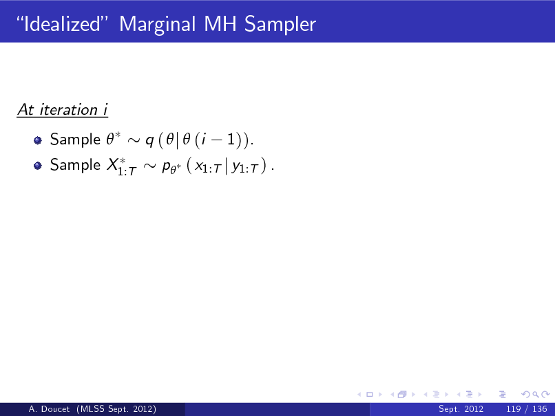 Slide: Idealized Marginal MH Sampler  At iteration i Sample  Sample X1:T q (  j  (i 1)). p ( x1:T j y1:T ) .  A. Doucet (MLSS Sept. 2012)  Sept. 2012  119 / 136