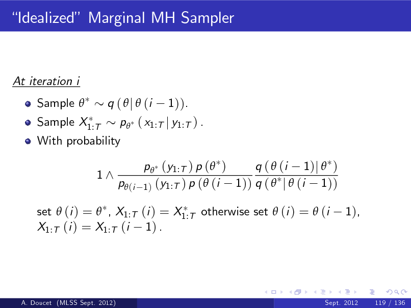Slide: Idealized Marginal MH Sampler  At iteration i Sample  Sample X1:T q (  j  (i 1)). p ( x1:T j y1:T ) . p (y1:T ) p ( ) q (  (i 1)j  ) 1)) q (  j  (i 1)) 1 ) (y1:T ) p (  (i 1),  With probability 1^  p (i  set  (i ) =  , X1:T (i ) = X1:T otherwise set  (i ) =  (i X1:T (i ) = X1:T (i 1) .  A. Doucet (MLSS Sept. 2012)  Sept. 2012  119 / 136