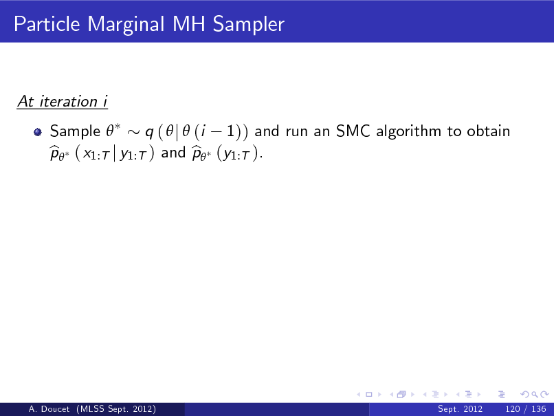 Slide: Particle Marginal MH Sampler  At iteration i Sample  q (  j  (i 1)) and run an SMC algorithm to obtain p ( x1:T j y1:T ) and p (y1:T ). b b  A. Doucet (MLSS Sept. 2012)  Sept. 2012  120 / 136