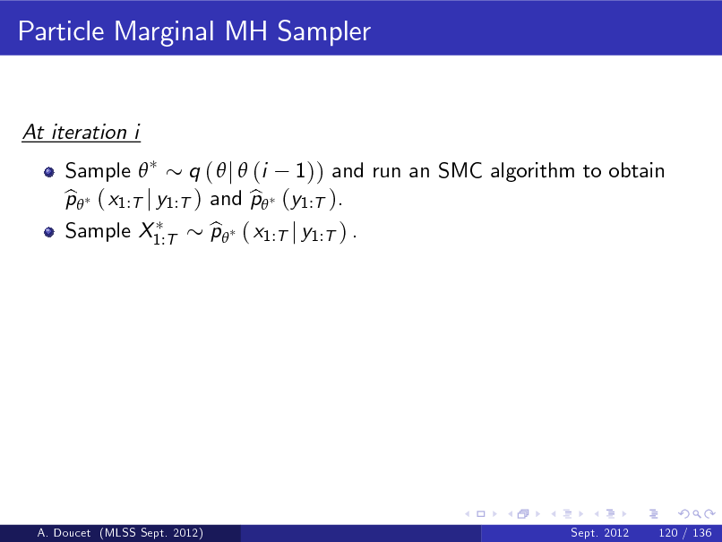 Slide: Particle Marginal MH Sampler  At iteration i Sample  q (  j  (i 1)) and run an SMC algorithm to obtain p ( x1:T j y1:T ) and p (y1:T ). b b Sample X1:T p ( x1:T j y1:T ) . b  A. Doucet (MLSS Sept. 2012)  Sept. 2012  120 / 136