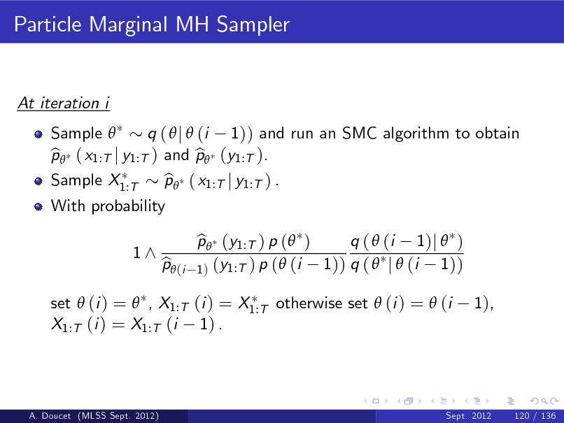 Slide: Particle Marginal MH Sampler  At iteration i Sample  q (  j  (i 1)) and run an SMC algorithm to obtain p ( x1:T j y1:T ) and p (y1:T ). b b Sample X1:T With probability 1^ p ( x1:T j y1:T ) . b p (y1:T ) p ( ) b q (  (i 1)j  ) 1)) q (  j  (i 1)) 1 ) (y1:T ) p (  (i  set  (i ) =  , X1:T (i ) = X1:T otherwise set  (i ) =  (i X1:T (i ) = X1:T (i 1) .  p (i b  1),  A. Doucet (MLSS Sept. 2012)  Sept. 2012  120 / 136
