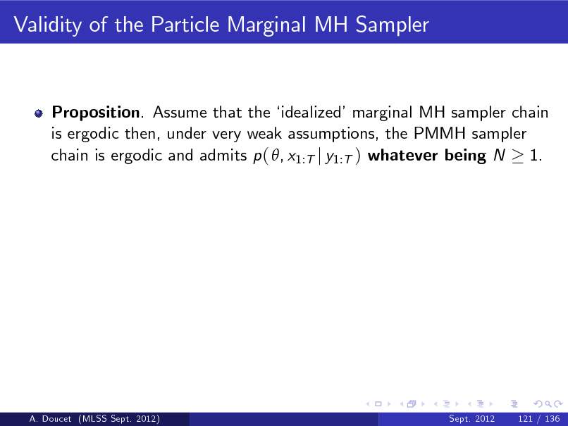 Slide: Validity of the Particle Marginal MH Sampler  Proposition. Assume that the  idealizedmarginal MH sampler chain is ergodic then, under very weak assumptions, the PMMH sampler chain is ergodic and admits p ( , x1:T j y1:T ) whatever being N 1.  A. Doucet (MLSS Sept. 2012)  Sept. 2012  121 / 136