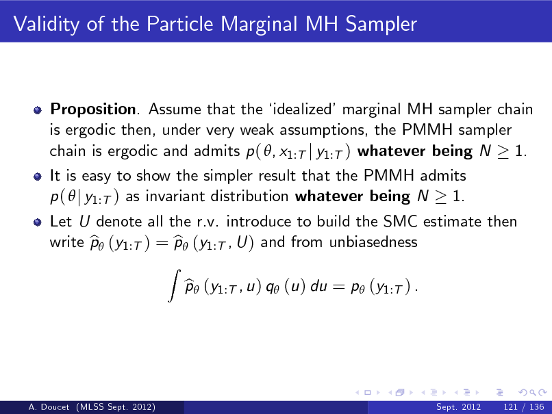 Slide: Validity of the Particle Marginal MH Sampler  Proposition. Assume that the  idealizedmarginal MH sampler chain is ergodic then, under very weak assumptions, the PMMH sampler chain is ergodic and admits p ( , x1:T j y1:T ) whatever being N 1. It is easy to show the simpler result that the PMMH admits p (  j y1:T ) as invariant distribution whatever being N 1. Z  Let U denote all the r.v. introduce to build the SMC estimate then write p (y1:T ) = p (y1:T , U ) and from unbiasedness b b p (y1:T , u ) q (u ) du = p (y1:T ) . b  A. Doucet (MLSS Sept. 2012)  Sept. 2012  121 / 136
