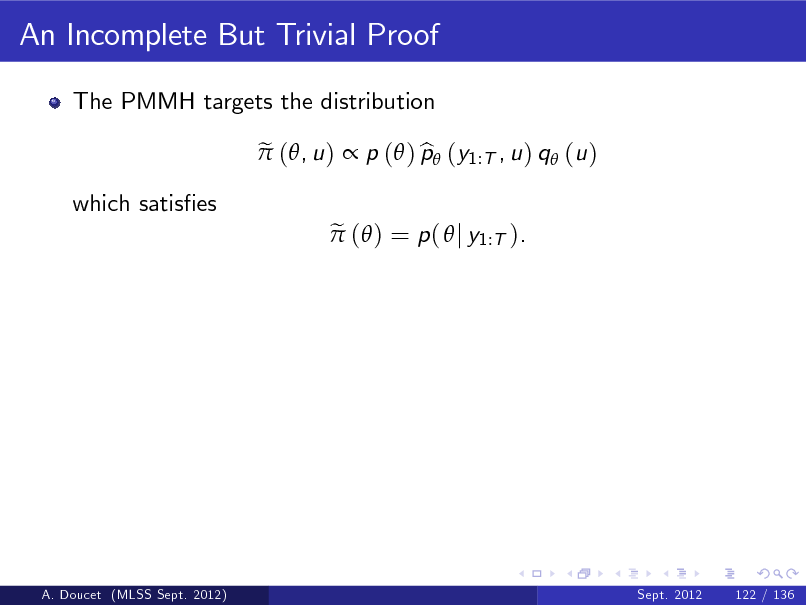 Slide: An Incomplete But Trivial Proof The PMMH targets the distribution e  (, u )  p ( ) p (y1:T , u ) q (u ) b e  ( ) = p (  j y1:T ).  which satises  A. Doucet (MLSS Sept. 2012)  Sept. 2012  122 / 136