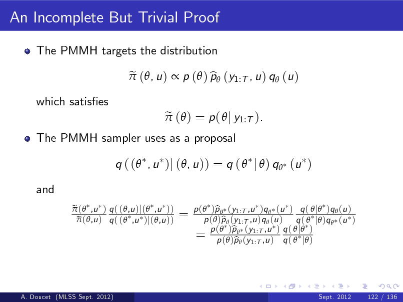 Slide: An Incomplete But Trivial Proof The PMMH targets the distribution e  (, u )  p ( ) p (y1:T , u ) q (u ) b e  ( ) = p (  j y1:T ).  which satises  The PMMH sampler uses as a proposal  q ( ( , u )j (, u )) = q (  j  ) q (u ) and e  ( ,u ) q ( (,u )j( ,u )) e  (,u ) q ( ( ,u )j(,u ))  =  p ( )p  (y1:T ,u )q  (u ) q (  j )q  (u ) b p ( )p  (y1:T ,u )q  (u ) q (  j )q  (u ) b b q 1:T ,u = p (())pp ((yy1:T ,u ) ) q (  j ) p b ( j )  A. Doucet (MLSS Sept. 2012)  Sept. 2012  122 / 136