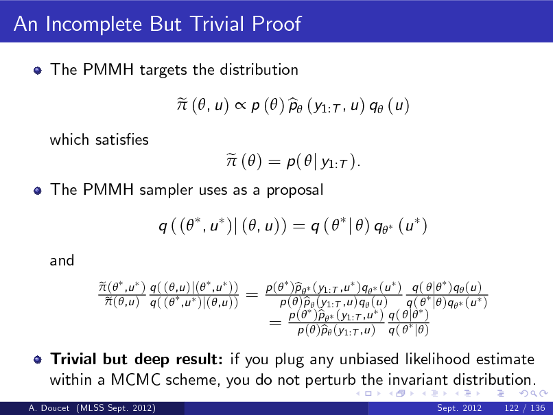 Slide: An Incomplete But Trivial Proof The PMMH targets the distribution e  (, u )  p ( ) p (y1:T , u ) q (u ) b e  ( ) = p (  j y1:T ).  which satises  The PMMH sampler uses as a proposal  q ( ( , u )j (, u )) = q (  j  ) q (u ) and e  ( ,u ) q ( (,u )j( ,u )) e  (,u ) q ( ( ,u )j(,u ))  =  Trivial but deep result: if you plug any unbiased likelihood estimate within a MCMC scheme, you do not perturb the invariant distribution. A. Doucet (MLSS Sept. 2012) Sept. 2012 122 / 136  p ( )p  (y1:T ,u )q  (u ) q (  j )q  (u ) b p ( )p  (y1:T ,u )q  (u ) q (  j )q  (u ) b b q 1:T ,u = p (())pp ((yy1:T ,u ) ) q (  j ) p b ( j )