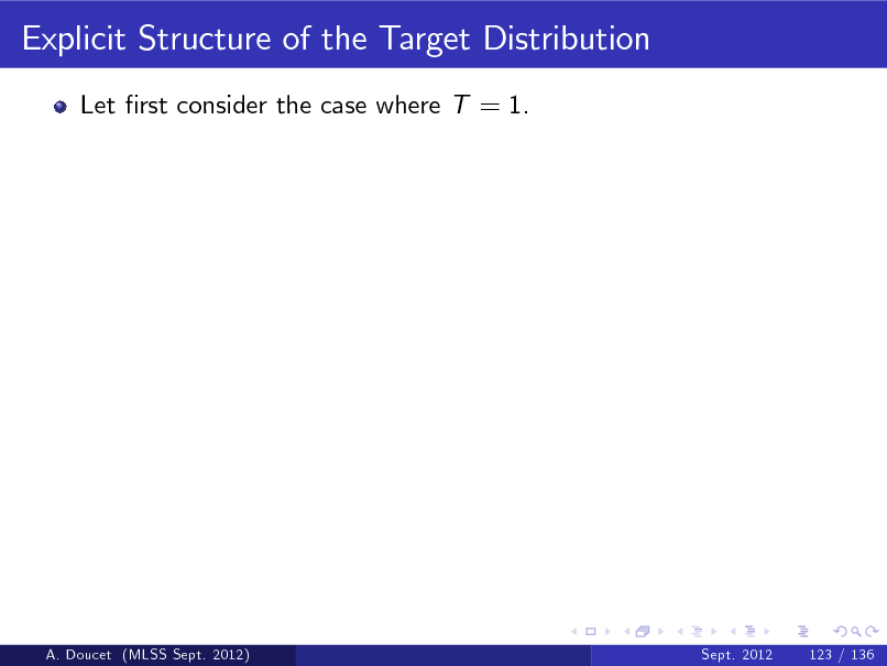 Slide: Explicit Structure of the Target Distribution Let rst consider the case where T = 1.  A. Doucet (MLSS Sept. 2012)  Sept. 2012  123 / 136