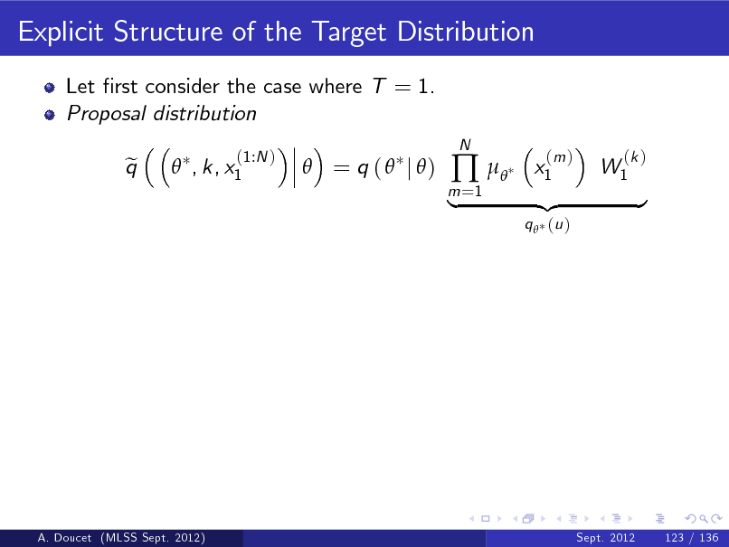 Slide: Explicit Structure of the Target Distribution Let rst consider the case where T = 1. Proposal distribution q e  , k, x1 (1:N )   = q (  j )  m =1     N  x1  (m )  W1  (k )  |  q  (u )  {z  }  A. Doucet (MLSS Sept. 2012)  Sept. 2012  123 / 136