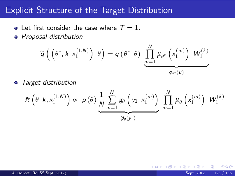 Slide: Explicit Structure of the Target Distribution Let rst consider the case where T = 1. Proposal distribution q e  , k, x1 (1:N )   = q (  j )  m =1     N  x1  (m )  W1  (k )  Target distribution   , k, x1 (1:N )  |  q  (u )  {z  } x1 (m )   p ( )  1 N |  m =1    N  g y1 j x1 p  (y 1 ) b  (m )  {z  }  m =1     N  W1  (k )  A. Doucet (MLSS Sept. 2012)  Sept. 2012  123 / 136