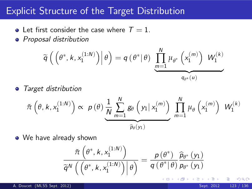 Slide: Explicit Structure of the Target Distribution Let rst consider the case where T = 1. Proposal distribution q e  , k, x1 (1:N )   = q (  j )  m =1     N  x1  (m )  W1  (k )  Target distribution   , k, x1 (1:N )  |  q  (u )  {z  } x1 (m )   p ( )  We have already shown  1 N |  m =1    N  g y1 j x1 p  (y 1 ) b  (m )  {z  }  m =1     N  W1  (k )     , k, x1 qN e   (1:N )  (1:N ) , k, x1  =   p ( ) p (y1 ) b q (  j  ) p (y1 ) Sept. 2012 123 / 136  A. Doucet (MLSS Sept. 2012)