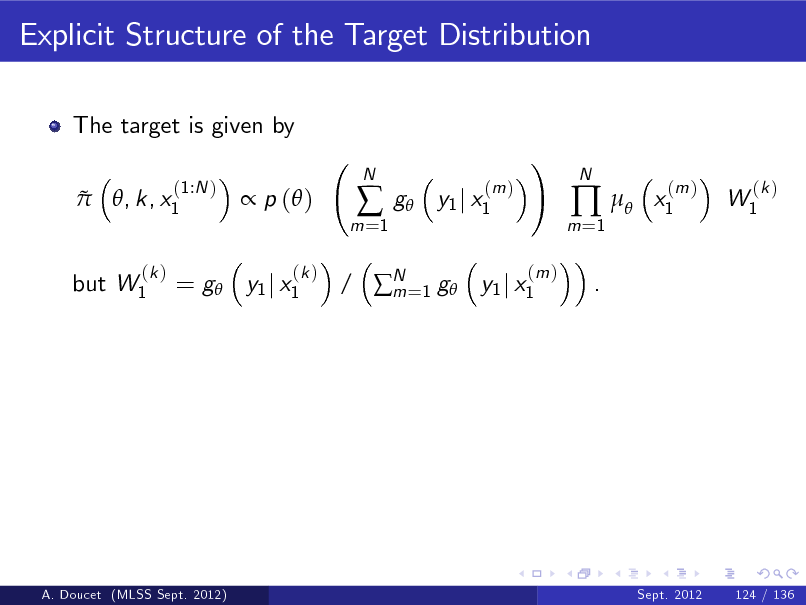 Slide: Explicit Structure of the Target Distribution The target is given by   (1:N ) , k, x1   p ( ) (k )  m =1    N  g  (m ) y1 j x1  ! (m )  m =1    .  N  x1  (m )  W1  (k )  but W1  (k )  = g y1 j x1  / N =1 g y1 j x1 m  A. Doucet (MLSS Sept. 2012)  Sept. 2012  124 / 136