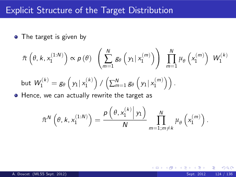 Slide: Explicit Structure of the Target Distribution The target is given by   (1:N ) , k, x1   p ( ) (k )  m =1    N  g  (m ) y1 j x1  ! (m )  m =1    .  N  x1  (m )  W1  (k )  but W1  (k )  Hence, we can actually rewrite the target as N  = g y1 j x1  / N =1 g y1 j x1 m p , x1 (k )     (1:N ) , k, x1  =  y1  N  m =1;m 6=k    N   x1  (m )  .  A. Doucet (MLSS Sept. 2012)  Sept. 2012  124 / 136