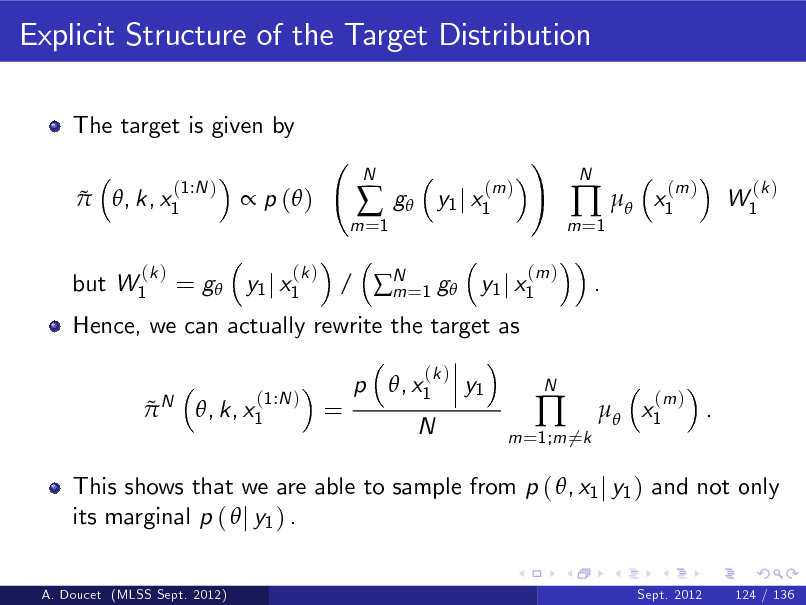 Slide: Explicit Structure of the Target Distribution The target is given by   (1:N ) , k, x1   p ( ) (k )  m =1    N  g  (m ) y1 j x1  ! (m )  m =1    .  N  x1  (m )  W1  (k )  but W1  (k )  Hence, we can actually rewrite the target as N  = g y1 j x1  / N =1 g y1 j x1 m p , x1 (k )     (1:N ) , k, x1  =  y1  N  m =1;m 6=k    N   x1  (m )  .  This shows that we are able to sample from p ( , x1 j y1 ) and not only its marginal p (  j y1 ) . A. Doucet (MLSS Sept. 2012) Sept. 2012 124 / 136