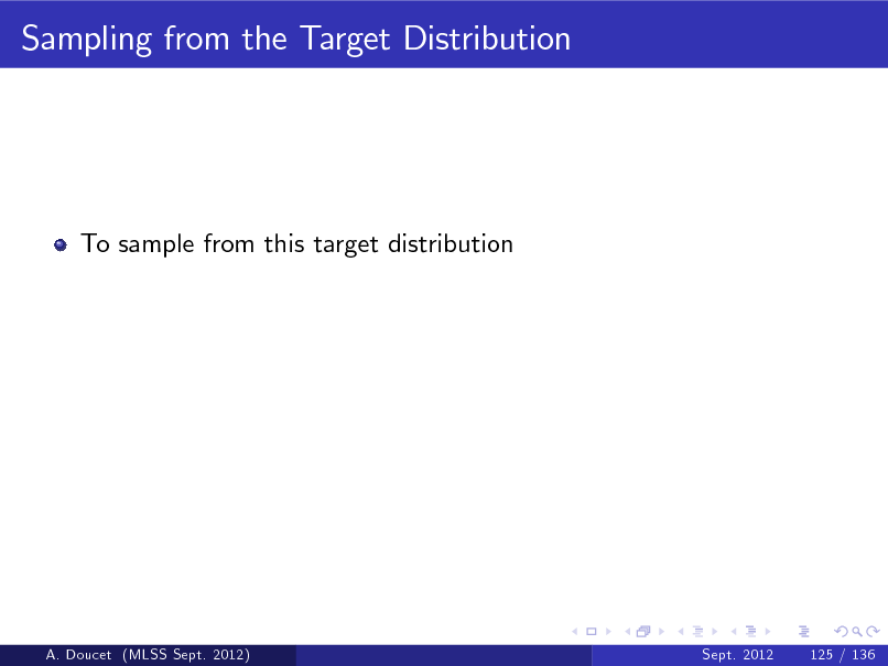 Slide: Sampling from the Target Distribution  To sample from this target distribution  A. Doucet (MLSS Sept. 2012)  Sept. 2012  125 / 136