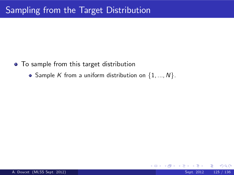 Slide: Sampling from the Target Distribution  To sample from this target distribution Sample K from a uniform distribution on f1, ..., N g.  A. Doucet (MLSS Sept. 2012)  Sept. 2012  125 / 136