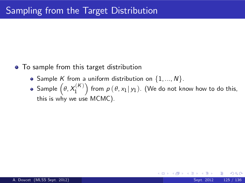 Slide: Sampling from the Target Distribution  To sample from this target distribution Sample , X1 from p ( , x1 j y1 ). (We do not know how to do this, this is why we use MCMC). Sample K from a uniform distribution on f1, ..., N g. (K )  A. Doucet (MLSS Sept. 2012)  Sept. 2012  125 / 136