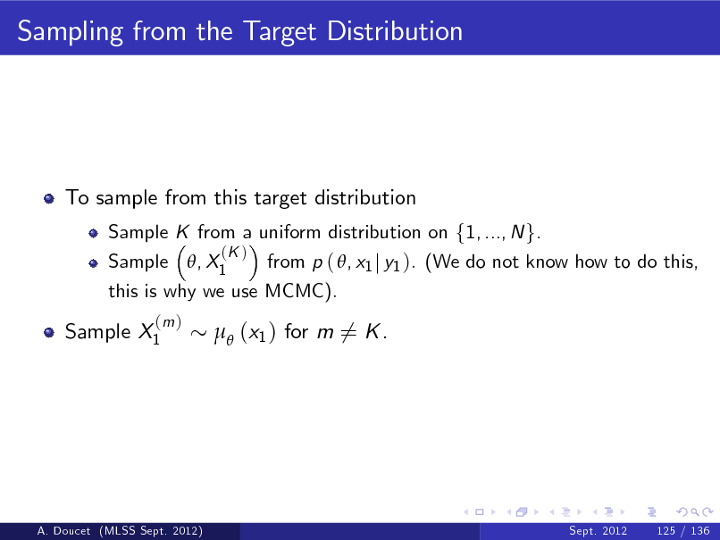Slide: Sampling from the Target Distribution  To sample from this target distribution Sample , X1 from p ( , x1 j y1 ). (We do not know how to do this, this is why we use MCMC). Sample K from a uniform distribution on f1, ..., N g. (K )  Sample X1  (m )   (x1 ) for m 6= K .  A. Doucet (MLSS Sept. 2012)  Sept. 2012  125 / 136