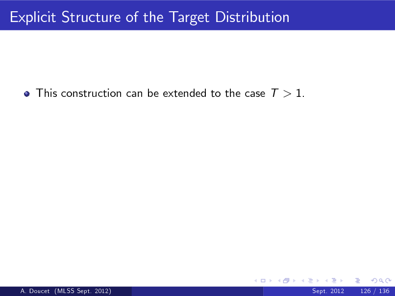 Slide: Explicit Structure of the Target Distribution  This construction can be extended to the case T > 1.  A. Doucet (MLSS Sept. 2012)  Sept. 2012  126 / 136