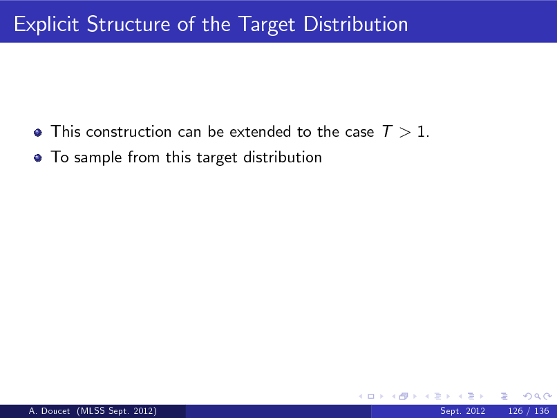 Slide: Explicit Structure of the Target Distribution  This construction can be extended to the case T > 1. To sample from this target distribution  A. Doucet (MLSS Sept. 2012)  Sept. 2012  126 / 136