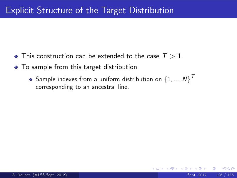 Slide: Explicit Structure of the Target Distribution  This construction can be extended to the case T > 1. To sample from this target distribution Sample indexes from a uniform distribution on f1, ..., N gT corresponding to an ancestral line.  A. Doucet (MLSS Sept. 2012)  Sept. 2012  126 / 136