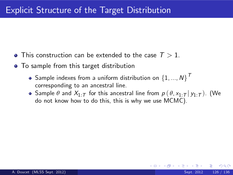 Slide: Explicit Structure of the Target Distribution  This construction can be extended to the case T > 1. To sample from this target distribution Sample indexes from a uniform distribution on f1, ..., N gT corresponding to an ancestral line. Sample  and X1 :T for this ancestral line from p ( , x1 :T j y1 :T ). (We do not know how to do this, this is why we use MCMC).  A. Doucet (MLSS Sept. 2012)  Sept. 2012  126 / 136