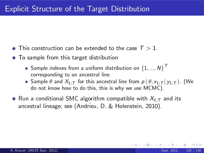 Slide: Explicit Structure of the Target Distribution  This construction can be extended to the case T > 1. To sample from this target distribution Sample indexes from a uniform distribution on f1, ..., N gT corresponding to an ancestral line. Sample  and X1 :T for this ancestral line from p ( , x1 :T j y1 :T ). (We do not know how to do this, this is why we use MCMC).  Run a conditional SMC algorithm compatible with X1:T and its ancestral lineage; see (Andrieu, D. & Holenstein, 2010).  A. Doucet (MLSS Sept. 2012)  Sept. 2012  126 / 136
