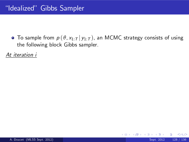 Slide: Idealized Gibbs Sampler  To sample from p ( , x1:T j y1:T ), an MCMC strategy consists of using the following block Gibbs sampler. At iteration i  A. Doucet (MLSS Sept. 2012)  Sept. 2012  128 / 136