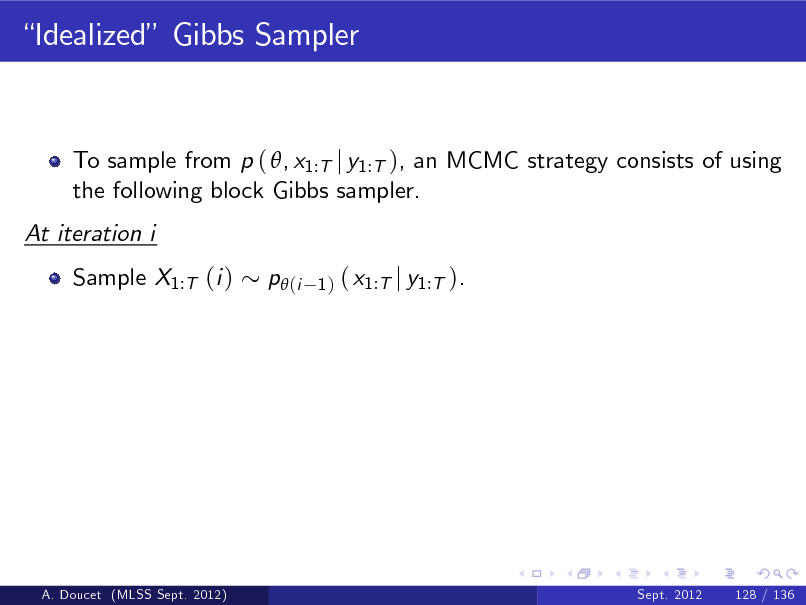 Slide: Idealized Gibbs Sampler  To sample from p ( , x1:T j y1:T ), an MCMC strategy consists of using the following block Gibbs sampler. At iteration i Sample X1:T (i ) p (i 1)  ( x1:T j y1:T ).  A. Doucet (MLSS Sept. 2012)  Sept. 2012  128 / 136