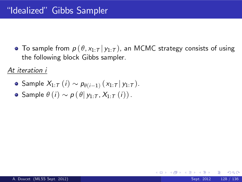 Slide: Idealized Gibbs Sampler  To sample from p ( , x1:T j y1:T ), an MCMC strategy consists of using the following block Gibbs sampler. At iteration i Sample X1:T (i ) Sample  (i )  ( x1:T j y1:T ). p (  j y1:T , X1:T (i )) . p (i 1)  A. Doucet (MLSS Sept. 2012)  Sept. 2012  128 / 136