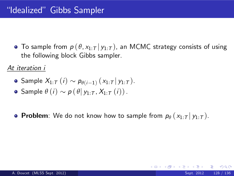 Slide: Idealized Gibbs Sampler  To sample from p ( , x1:T j y1:T ), an MCMC strategy consists of using the following block Gibbs sampler. At iteration i Sample X1:T (i ) Sample  (i )  ( x1:T j y1:T ). p (  j y1:T , X1:T (i )) . p (i 1)  Problem: We do not know how to sample from p ( x1:T j y1:T ).  A. Doucet (MLSS Sept. 2012)  Sept. 2012  128 / 136