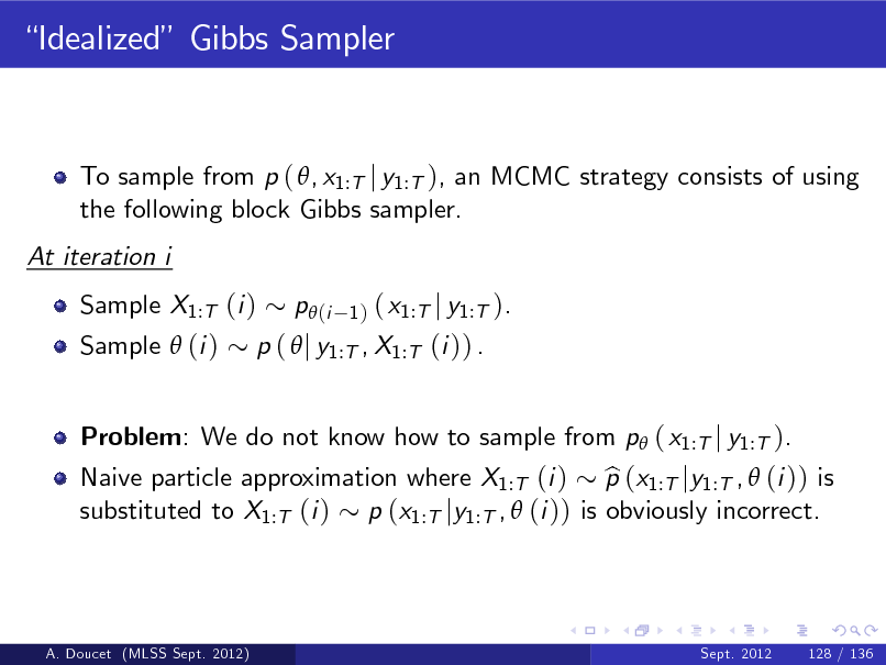 Slide: Idealized Gibbs Sampler  To sample from p ( , x1:T j y1:T ), an MCMC strategy consists of using the following block Gibbs sampler. At iteration i Sample X1:T (i ) Sample  (i )  ( x1:T j y1:T ). p (  j y1:T , X1:T (i )) . p (i 1)  Problem: We do not know how to sample from p ( x1:T j y1:T ).  Naive particle approximation where X1:T (i ) p (x1:T jy1:T ,  (i )) is b substituted to X1:T (i ) p (x1:T jy1:T ,  (i )) is obviously incorrect.  A. Doucet (MLSS Sept. 2012)  Sept. 2012  128 / 136