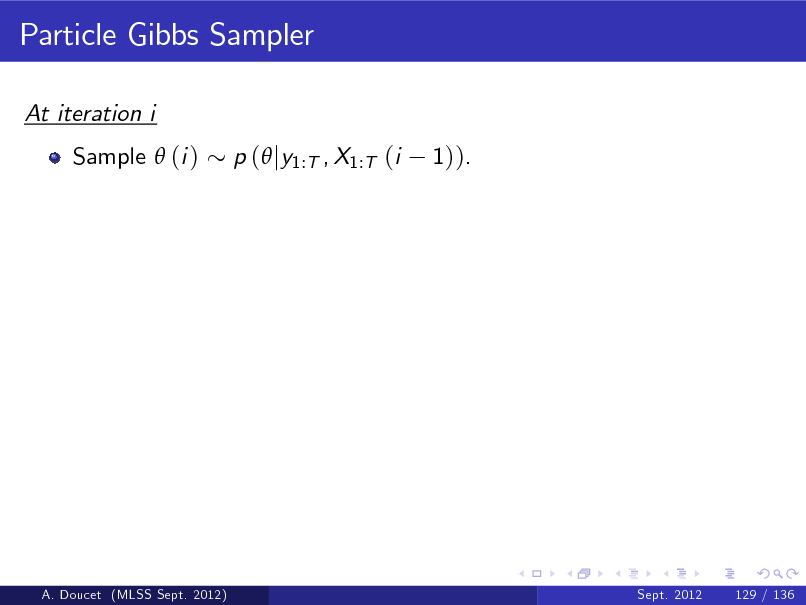 Slide: Particle Gibbs Sampler At iteration i Sample  (i ) p ( jy1:T , X1:T (i 1)).  A. Doucet (MLSS Sept. 2012)  Sept. 2012  129 / 136