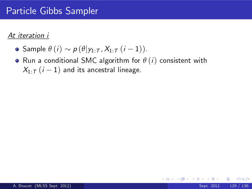 Slide: Particle Gibbs Sampler At iteration i Sample  (i ) Run a conditional SMC algorithm for  (i ) consistent with X1:T (i 1) and its ancestral lineage. p ( jy1:T , X1:T (i 1)).  A. Doucet (MLSS Sept. 2012)  Sept. 2012  129 / 136