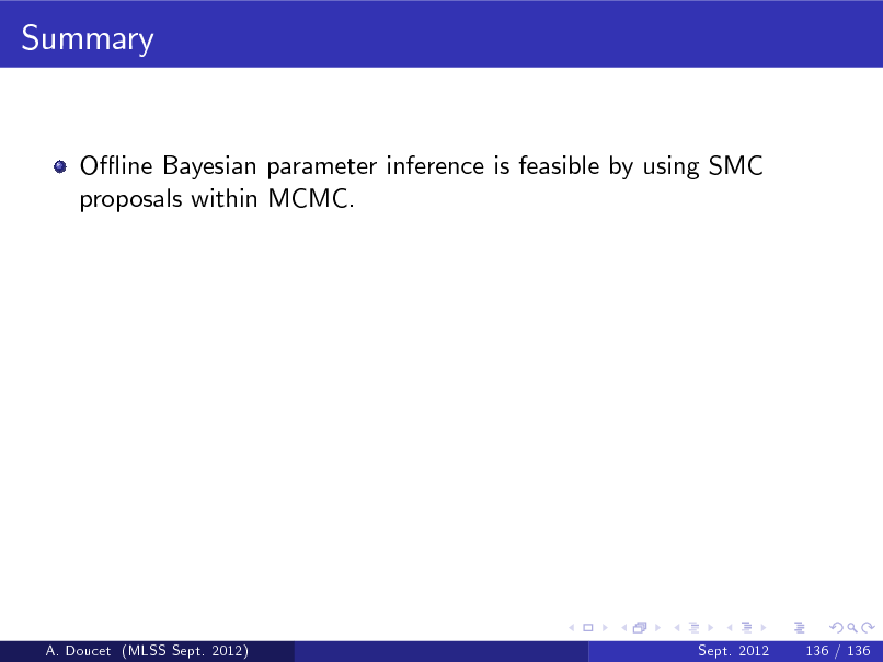 Slide: Summary  O- ine Bayesian parameter inference is feasible by using SMC proposals within MCMC.  A. Doucet (MLSS Sept. 2012)  Sept. 2012  136 / 136