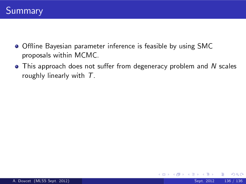 Slide: Summary  O- ine Bayesian parameter inference is feasible by using SMC proposals within MCMC. This approach does not suer from degeneracy problem and N scales roughly linearly with T .  A. Doucet (MLSS Sept. 2012)  Sept. 2012  136 / 136