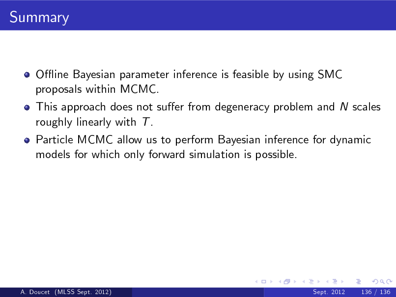 Slide: Summary  O- ine Bayesian parameter inference is feasible by using SMC proposals within MCMC. This approach does not suer from degeneracy problem and N scales roughly linearly with T . Particle MCMC allow us to perform Bayesian inference for dynamic models for which only forward simulation is possible.  A. Doucet (MLSS Sept. 2012)  Sept. 2012  136 / 136