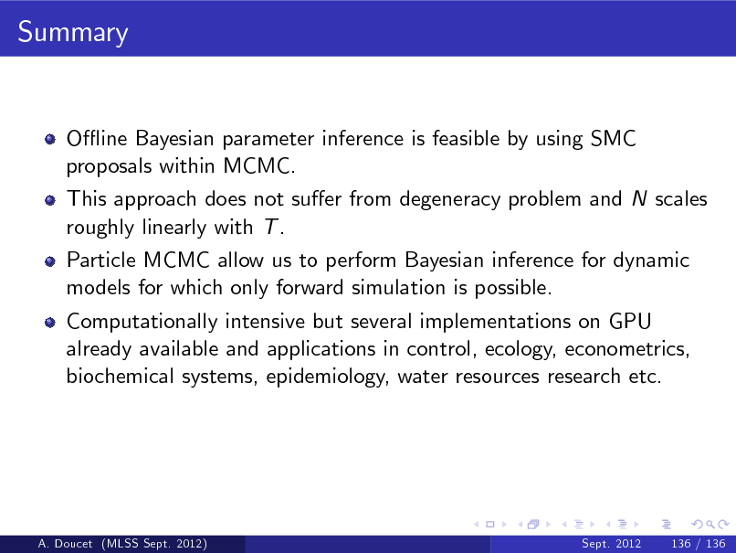 Slide: Summary  O- ine Bayesian parameter inference is feasible by using SMC proposals within MCMC. This approach does not suer from degeneracy problem and N scales roughly linearly with T . Particle MCMC allow us to perform Bayesian inference for dynamic models for which only forward simulation is possible. Computationally intensive but several implementations on GPU already available and applications in control, ecology, econometrics, biochemical systems, epidemiology, water resources research etc.  A. Doucet (MLSS Sept. 2012)  Sept. 2012  136 / 136