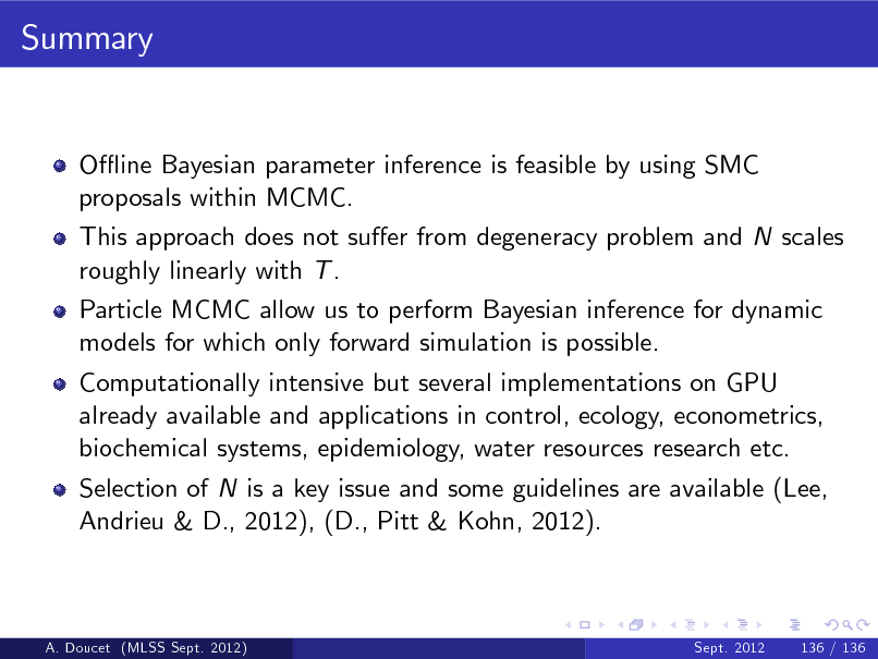 Slide: Summary  O- ine Bayesian parameter inference is feasible by using SMC proposals within MCMC. This approach does not suer from degeneracy problem and N scales roughly linearly with T . Particle MCMC allow us to perform Bayesian inference for dynamic models for which only forward simulation is possible. Computationally intensive but several implementations on GPU already available and applications in control, ecology, econometrics, biochemical systems, epidemiology, water resources research etc. Selection of N is a key issue and some guidelines are available (Lee, Andrieu & D., 2012), (D., Pitt & Kohn, 2012).  A. Doucet (MLSS Sept. 2012)  Sept. 2012  136 / 136