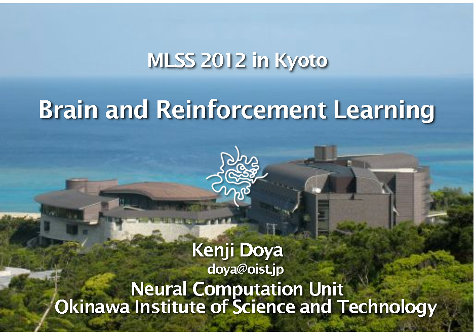 Slide: MLSS 2012 in Kyoto  Brain and Reinforcement Learning  Kenji Doya doya@oist.jp  Neural Computation Unit Okinawa Institute of Science and Technology