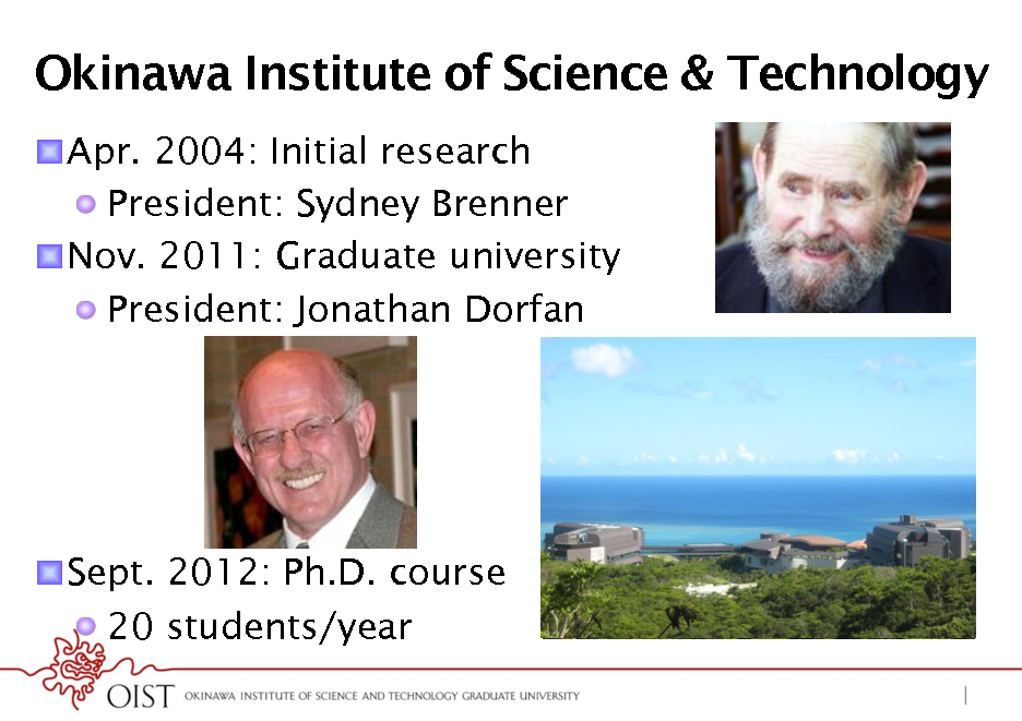 Slide: Okinawa Institute of Science & Technology ! Apr. 2004: Initial research !  President: Sydney Brenner ! Nov. 2011: Graduate university !  President: Jonathan Dorfan  ! Sept. 2012: Ph.D. course !  20 students/year