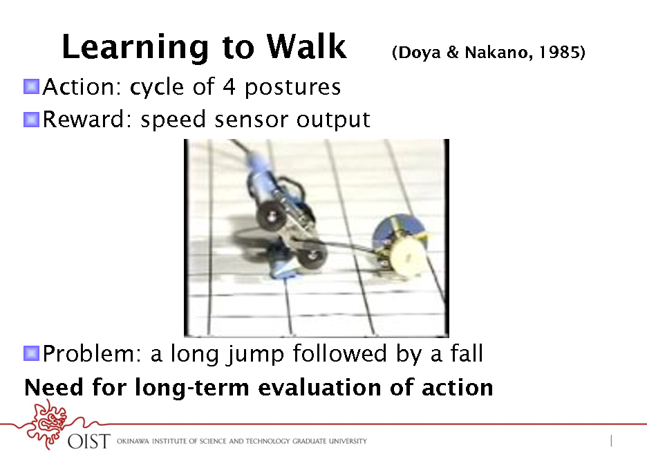 Slide: Learning to Walk ! Action: cycle of 4 postures ! Reward: speed sensor output  (Doya & Nakano, 1985)  ! Problem: a long jump followed by a fall Need for long-term evaluation of action