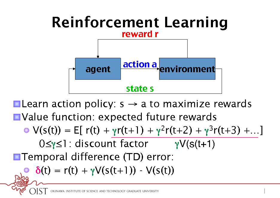 Slide: Reinforcement Learning reward r ! action a ! state s ! agent! environment!  ! Learn action policy: s  a to maximize rewards ! Value function: expected future rewards !  V(s(t)) = E[ r(t) + r(t+1) + 2r(t+2) + 3r(t+3) +] V(s(t+1)! 01: discount factor ! Temporal difference (TD) error: !  (t) = r(t) + V(s(t+1)) - V(s(t))
